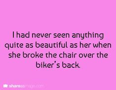 I had never seen anything quite as beautiful as her when she broke the chair over the biker's back.