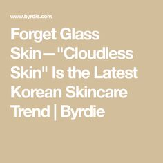 """Forget Glass Skin—""""Cloudless Skin"""" Is the Latest Korean Skincare Trend 