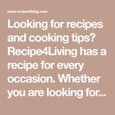 Looking for recipes and cooking tips? Recipe4Living has a recipe for every occasion. Whether you are looking for a quick and easy recipe, healthy recipes, or food ideas & tips for a special occasion, we have you covered.
