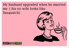My husband upgraded when he married me. ( his ex-wife looks likeSasquatch)