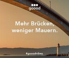 Mehr Brücken, weniger Mauern. #gooodvibes