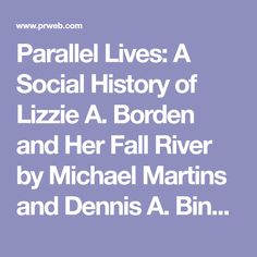 Parallel Lives: A Social History of Lizzie A. Borden and Her Fall River by Michael Martins and Dennis A. Binette Sheds New Light on Lizzie Borden's Life and Times