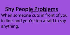 Shy People Problems yeah happens all the time