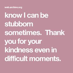 know I can be stubborn sometimes.  Thank you for your kindness even in difficult moments.