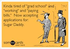 Kinda tired of 'grad school' and 'working' and 'paying bills.' Now accepting applications for: Sugar Daddy.