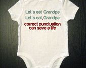 One must ALWAYS properly punctuate! You never know what you might say otherwise:)!