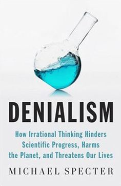 ( No Lie.) Denialism  How Irrational Thinking Hinders Scientific Progress, Harms the Planet, and Threatens Our Lives