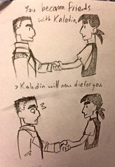 Kaladin will now die for you. Seriously though.