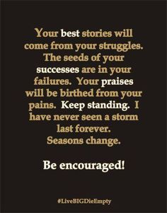 Your best stories will come from your struggles. The seeds of your successes are in your failures. Your praises will be birthed from your pains. Keep standing. I have never seen a storm last forever. Seasons change. Be encouraged.