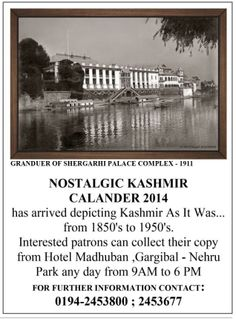 Nostalgic Kashmir Calendar 2014 is now available, having rare picture collection from 1850 to 1950. All those enthusiastic to have this rare collection can collect their copy from Hotel Madhuban, Gagribal, Nehru Park any day from 9am to 6pm.