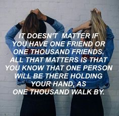 Find that one friend that will be with you until the end. It may take some time but never give up, and you will find that one person.