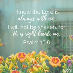 """I know the Lord is always with me. I will not be shaken, for He is right beside me."" -Psalm 16:8 [Daystar.com]"