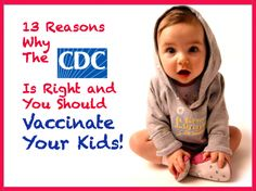 13 reasons why the CDC is right and you should vaccinate your kids | read the article...not the headline