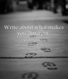 Write about what makes you different. - Sandra Cisneros
