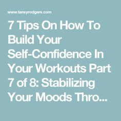 7 Tips On How To Build Your Self-Confidence In Your Workouts Part 7 of 8: Stabilizing Your Moods Through Movement — Tansy N. Rodgers  Want to create more self-confidence and energy to have the self-confidence and energy to get through your gym ( or home) workout?   It is all about movement.   Hint: Movement is different from exercise!