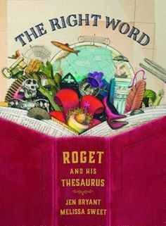 The Right Word: Roget and His Thesaurus by Jen Bryant, illustrated by Melissa Sweet