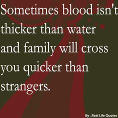 blood isn't always thicker than water image | Sometimes blood isn't thicker than water and family will cross you ...