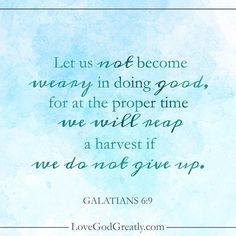 {Week 6 - Memory Verse} Let us not become weary in doing good, for at the proper time we will reap a harvest if we do not give up. - Galatians 6:9 #Galatians Bible Study @ LoveGodGreatly.com