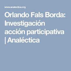 Orlando Fals Borda: Investigación acción participativa | Analéctica