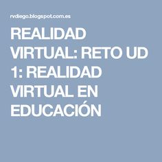 REALIDAD VIRTUAL: RETO UD 1: REALIDAD VIRTUAL EN EDUCACIÓN