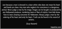 """""""Just because a man is dressed in a clean white robe does not mean his heart and hands are clean. Any man who neglects his conscience is a dangerous animal. Never judge a man by his image. Images can be bought or produced by any Hollywood producer, marketing team or fleet of stylists. Even kids know how to wear amazing costumes for Halloween. Always judge a man by the coloring of his heart and only his heart. Truth can be found in his record of actions."""" ―Suzy Kassem"""