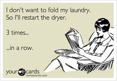 Funny Cry for Help Ecard: I don't want to fold my laundry. So I'll restart the dryer. 3 times... ...in a row.