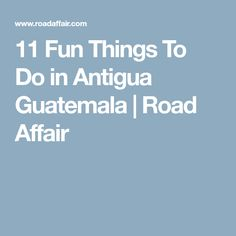 11 Fun Things To Do in Antigua Guatemala | Road Affair
