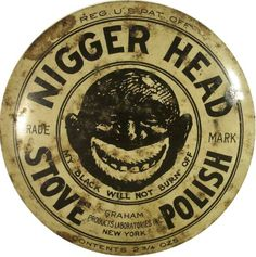 Nigger Head Stove Polish. I think it is important for our children to see how bad it really was!