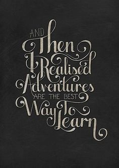 """And then I realized adventures are the best way to learn."""