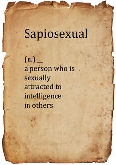 Sapiosexual I have this. I find intelligent men sexy.