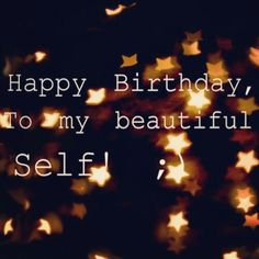 ~Happy birthday to my beautiful self!~