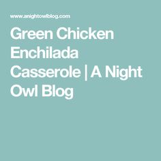 Green Chicken Enchilada Casserole | A Night Owl Blog
