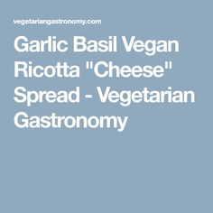 "Garlic Basil Vegan Ricotta ""Cheese"" Spread - Vegetarian Gastronomy"