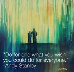 Do for one what you wish you could do for everyone.  ~ Andy Stanley