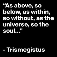 """""""As above, so below, as within, so without, as the universe, so the soul..."""" - Trismegistus Positive Attitude, Positive Quotes, Word Tattoos, Tatoos, Interesting Quotes, Spiritual Wisdom, Feeling Down, Happy Thoughts, Cute Quotes"""