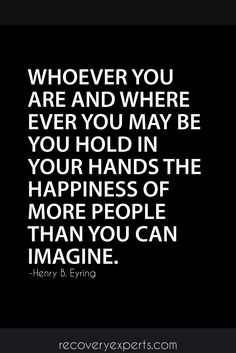 Inspirational Quotes: Whoever you are and where ever you may be you hold in your hands the happiness of more people than you can imagine.   Follow:  https://www.pinterest.com/recovery_expert