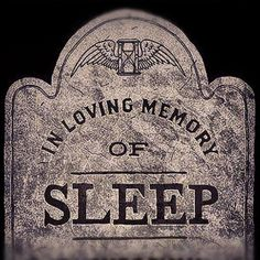 Kill me! When will I get to sleep? I guess when I am dead. Grrrr!