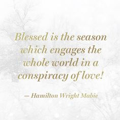 """Blessed is the season which engages the whole world in a conspiracy of love!"" — Hamilton Wright Mabie"