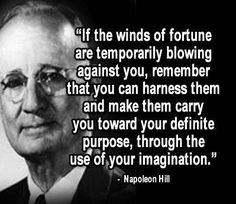 If the winds of fortune are temporarily blowing against you, remember that you can harness them and make them carry you toward your definite purpose, through the use of your imagination. --Napolean Hill.