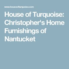 House of Turquoise: Christopher's Home Furnishings of Nantucket