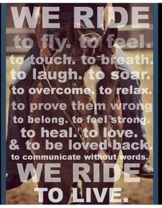 We ride to fly, to feel, to touch, to breath, to laugh, to soar, to overcome, to relax, to prove them wrong... :)