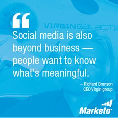 """Social media is also beyond business - people want to know what's meaningful."" - Richard Branson, CEO Virgin Group"