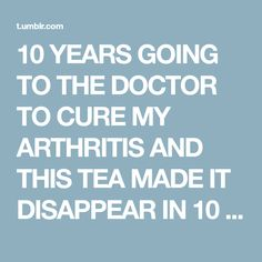 10 YEARS GOING TO THE DOCTOR TO CURE MY ARTHRITIS AND THIS TEA MADE IT DISAPPEAR IN 10 DAYS