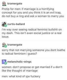 "This is why I hate all of those ""jokes"" about men hating marriage, and how it's like prison to them, etc. Don't like the idea of getting married? Don't get married. Jokes About Men, Hate Men, Intersectional Feminism, Equal Rights, Patriarchy, My Tumblr, Faith In Humanity, Social Justice, Equality"