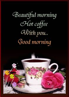 Beautiful morning hot coffee with you good morning