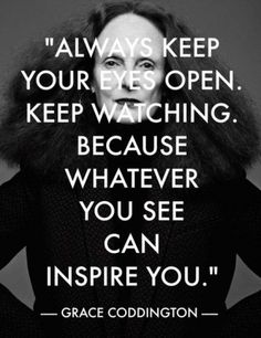 """""""Always keep your eyes open. Keep watching because whatever you see can inspire you."""" - Grace Coddington"""