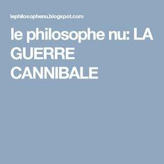 le philosophe nu: LA GUERRE CANNIBALE