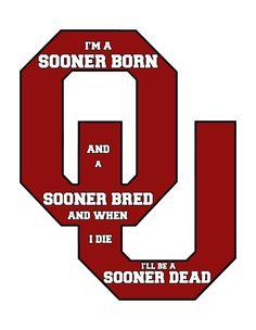 I'm Sooner Born and Sooner Bred and when I die I will be SOONER DEAD!!! Oklahoma Sooners Forever!