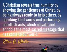 A Christian reveals true humility by showing the gentleness of Christ, by being always ready to help others, by speaking kind words and performing unselfish acts, which elevate and ennoble the most sacred message that has come to our world. / Ellen G. White