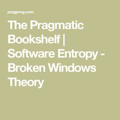 The Pragmatic Bookshelf | Software Entropy - Broken Windows Theory